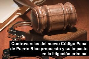 Controversias del nuevo Código Penal de Puerto Rico propuesto y su impacto en la litigación criminal