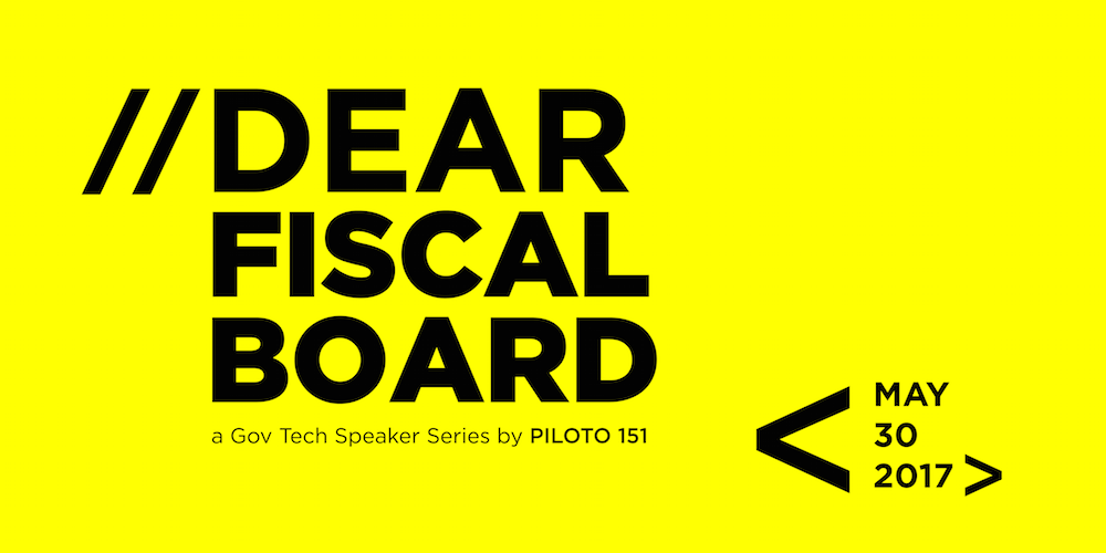 //Dear Fiscal Board: a Gov Tech Speaker Series by PILOTO 151